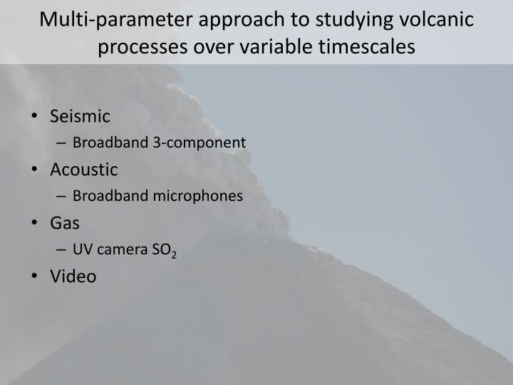 Multi parameter approach to studying volcanic processes over variable timescales