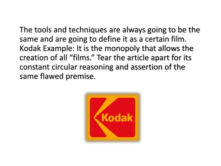 "The tools and techniques are always going to be the same and are going to define it as a certain film. Kodak Example: It is the monopoly that allows the creation of all ""films."" Tear the article apart for its constant circular reasoning and assertion of the same flawed premise."