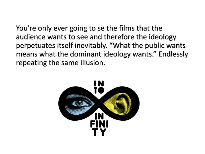 "You're only ever going to se the films that the audience wants to see and therefore the ideology perpetuates itself inevitably. ""What the public wants means what the dominant ideology wants."" Endlessly repeating the same illusion."