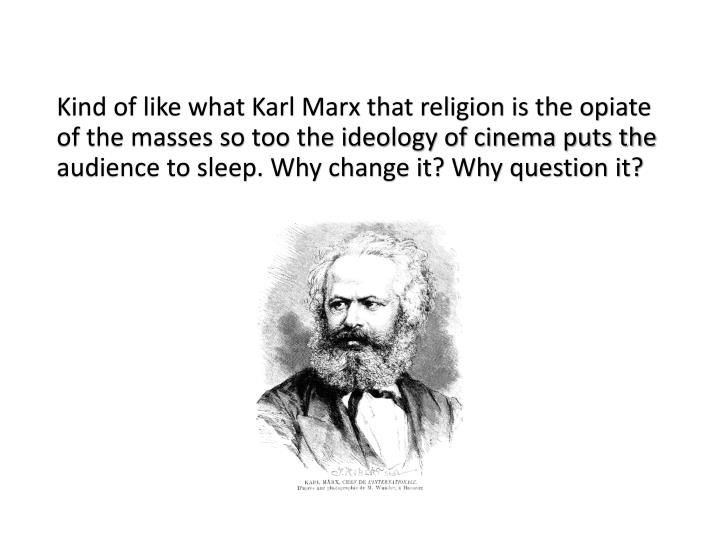 Kind of like what Karl Marx that religion is the opiate of the masses so too the ideology of cinema puts the audience to sleep. Why change it? Why question it?