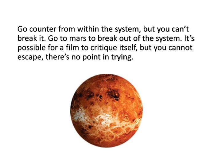 Go counter from within the system, but you can't break it. Go to mars to break out of the system. It's possible for a film to critique itself, but you cannot escape, there's no point in trying.