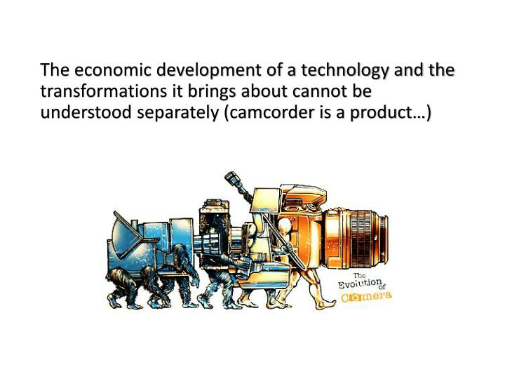 The economic development of a technology and the transformations it brings about cannot be understood separately (camcorder is a product…)