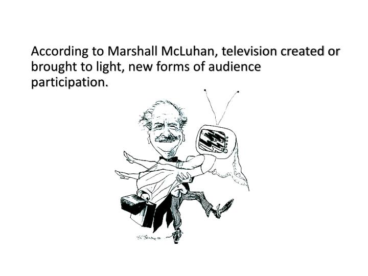 According to Marshall McLuhan, television created or brought to light,