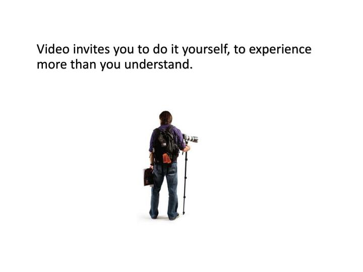Video invites you to do it yourself, to experience more than you understand.