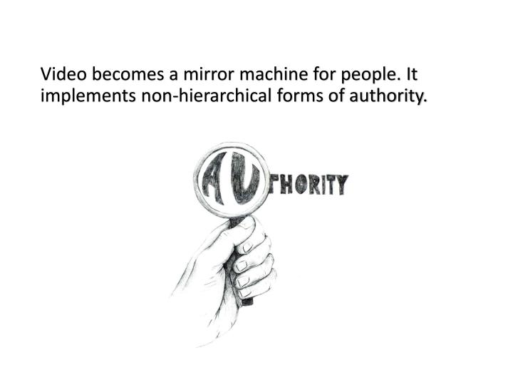 Video becomes a mirror machine for people. It implements non-hierarchical forms of authority.