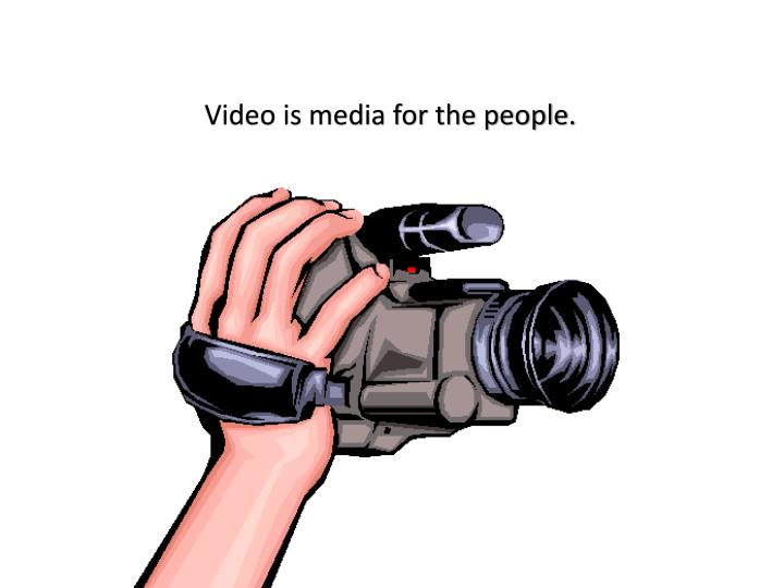 Video is media for the people.