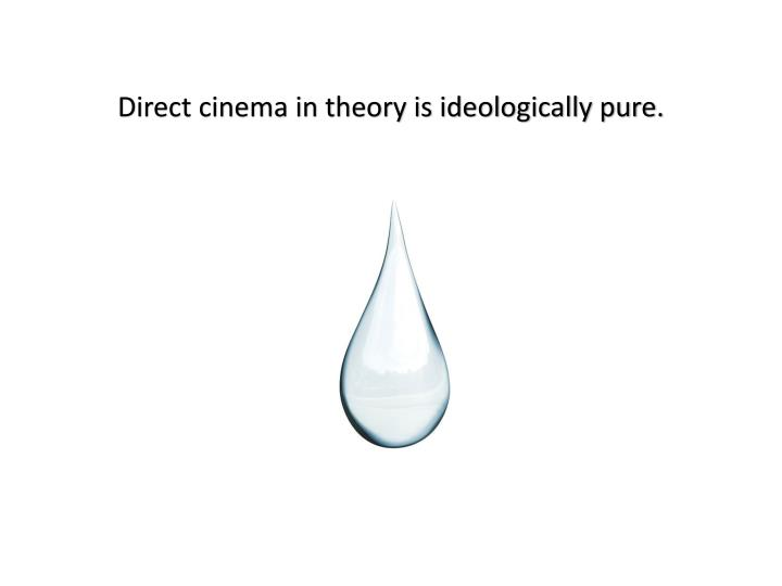 Direct cinema in theory is ideologically pure.