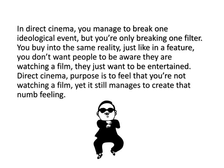 In direct cinema, you manage to break one ideological event, but you're only breaking one filter. You buy into the same reality, just like in a feature, you don't want people to be aware they are watching a film, they just want to be entertained. Direct cinema, purpose is to feel that you're not watching a film, yet it still manages to create that numb feeling.