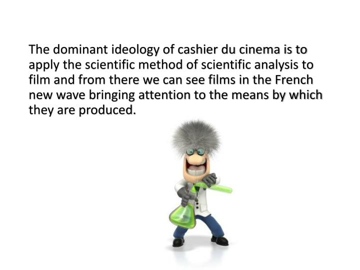 The dominant ideology of cashier du cinema is to apply the scientific method of scientific analysis to film and from there we can see films in the French new wave bringing attention to the means by which they are produced.