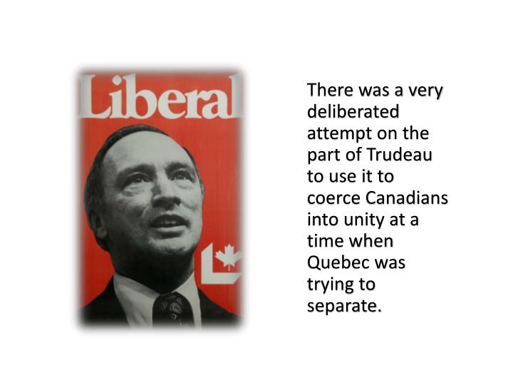 There was a very deliberated attempt on the part of Trudeau to use it to coerce Canadians into unity at a time when Quebec was trying to separate.