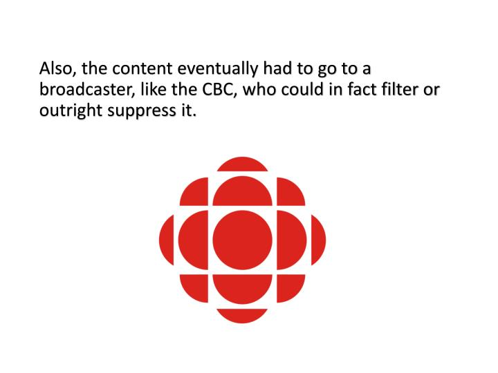 Also, the content eventually had to go to a broadcaster, like the CBC, who could in fact filter or outright suppress it.