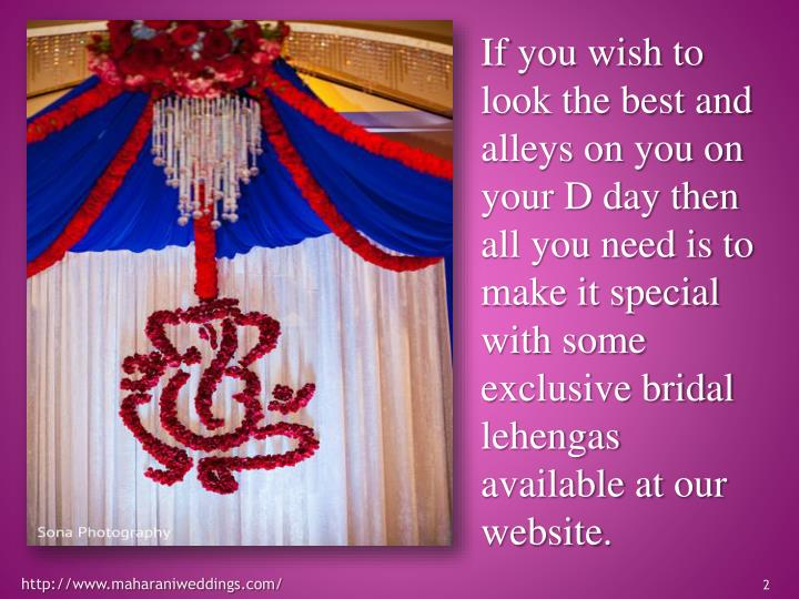 If you wish to look the best and alleys on you on your D day then all you need is to make it special with some exclusive bridal