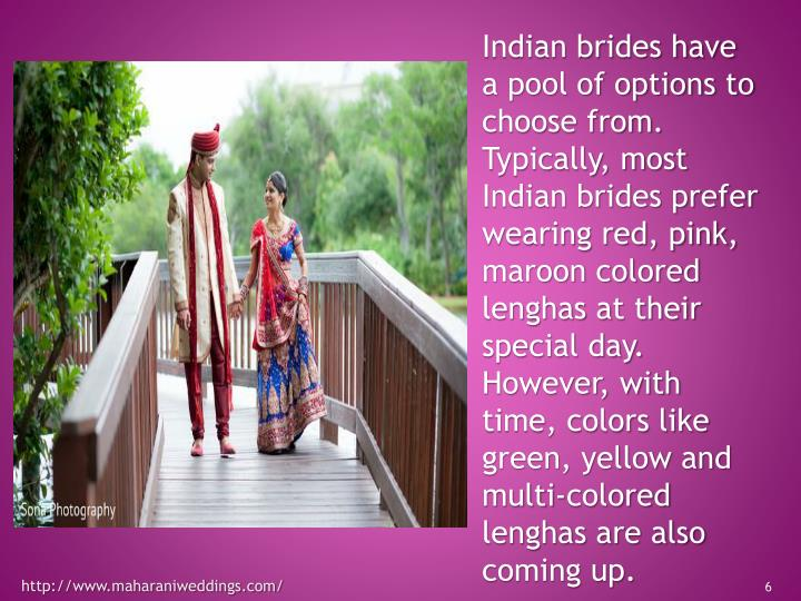 Indian brides have a pool of options to choose from.  Typically, most Indian brides prefer wearing red, pink, maroon colored