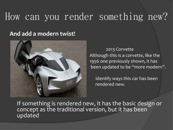 How can you render something new?