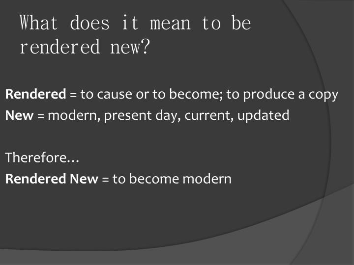 What does it mean to be rendered new?
