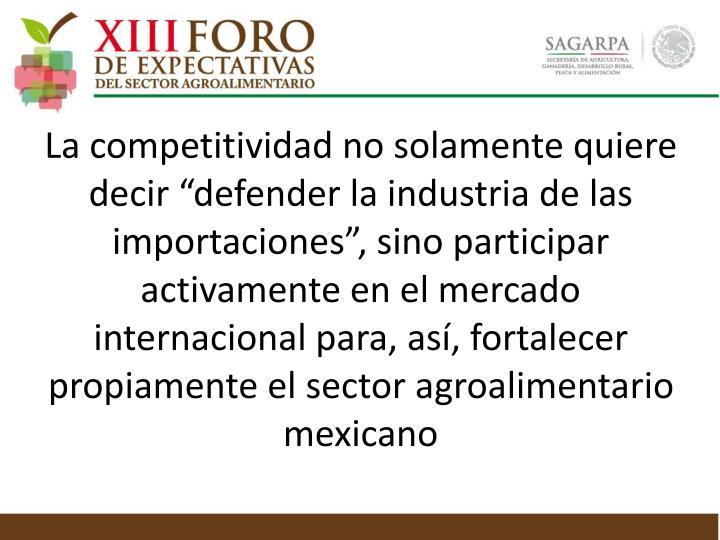 """La competitividad no solamente quiere decir """"defender la industria de las importaciones"""", sino participar activamente en el mercado internacional para, así, fortalecer propiamente el sector agroalimentario mexicano"""