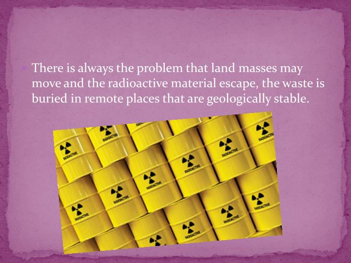 There is always the problem that land masses may move and the radioactive material escape, the waste is buried in remote places that are geologically stable.