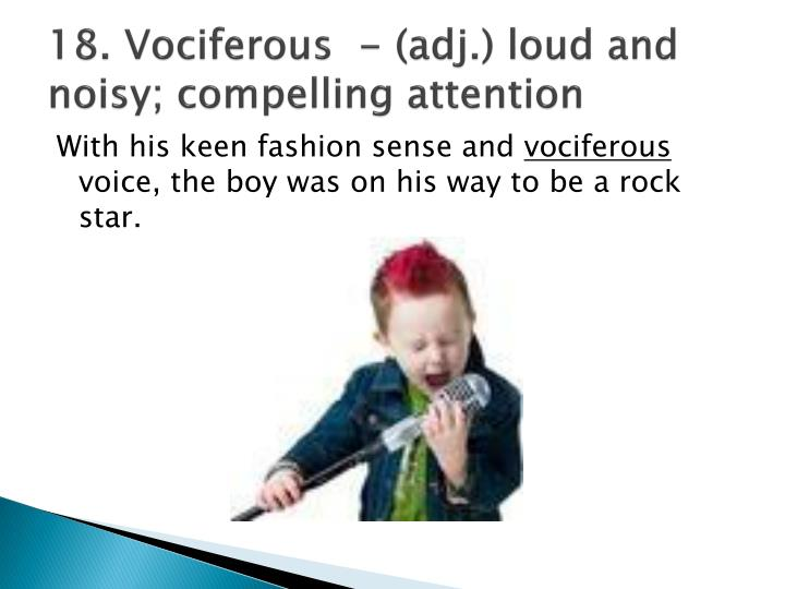 18. Vociferous  - (adj.) loud and noisy; compelling attention