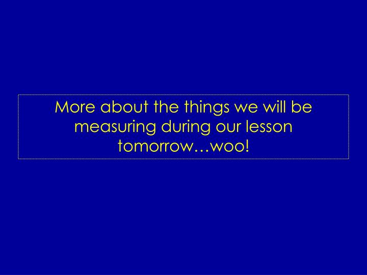 More about the things we will be measuring during our lesson tomorrow…woo!