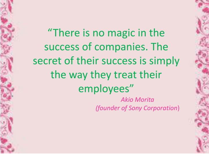 """There is no magic in the success of companies. The secret of their success is simply the way they treat their employees"""