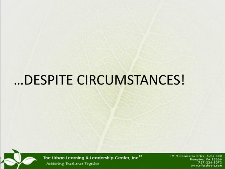 …DESPITE CIRCUMSTANCES!