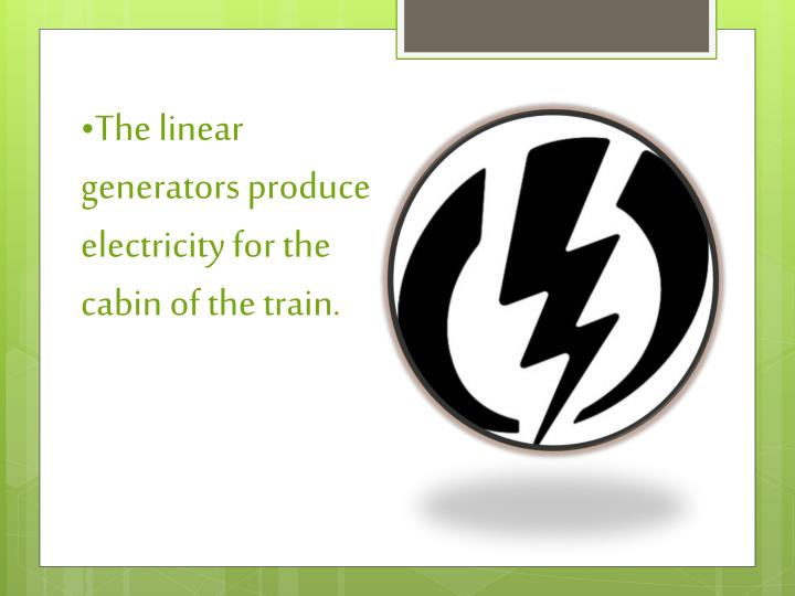 The linear generators produce electricity for the cabin of the train