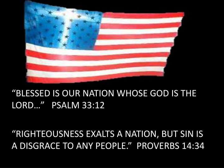 """BLESSED IS OUR NATION WHOSE GOD IS THE LORD…""   PSALM 33:12"
