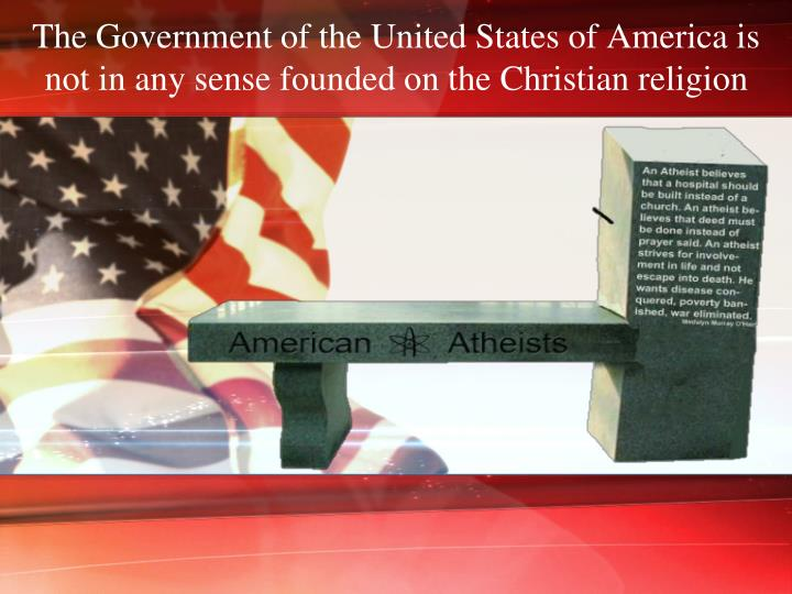 The Government of the United States of America is not in any sense founded on the Christian religion