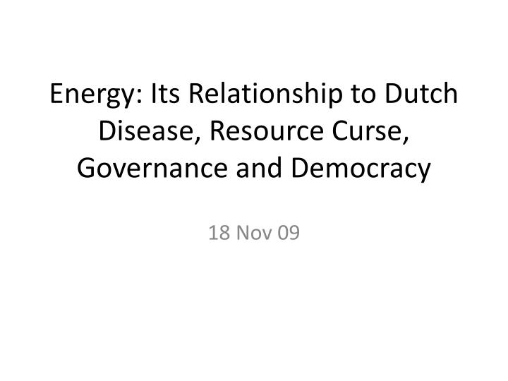 Energy its relationship to dutch disease resource curse governance and democracy