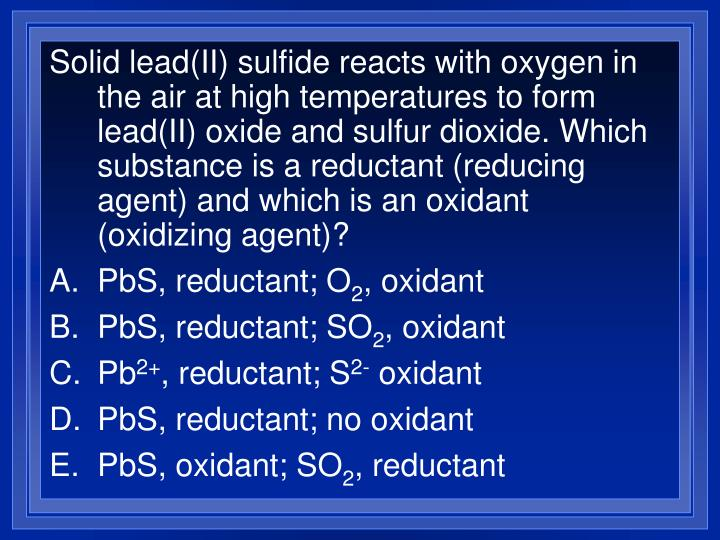 Solid lead(II) sulfide reacts with oxygen in the air at high temperatures to form lead(II) oxide and sulfur dioxide. Which substance is a reductant (reducing agent) and which is an oxidant (oxidizing agent)?