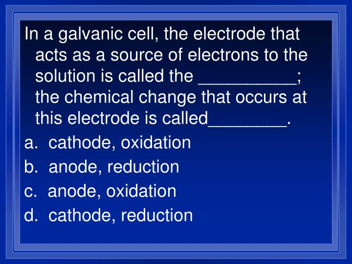 In a galvanic cell, the electrode that acts as a source of electrons to the solution is called the __________; the chemical change that occurs at this electrode is called________.