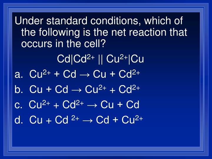 Under standard conditions, which of the following is the net reaction that occurs in the cell?
