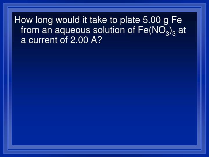 How long would it take to plate 5.00 g Fe from an aqueous solution of Fe(NO