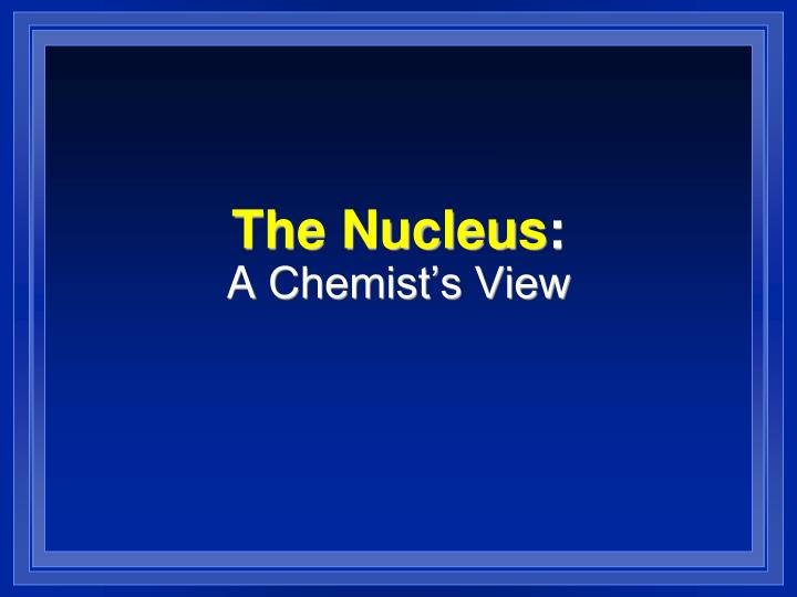 The nucleus a chemist s view