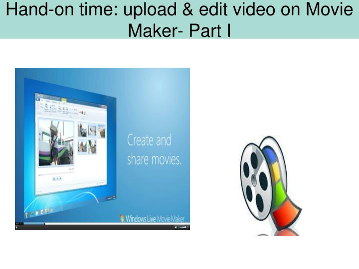 Hand-on time: upload & edit video on Movie Maker- Part I