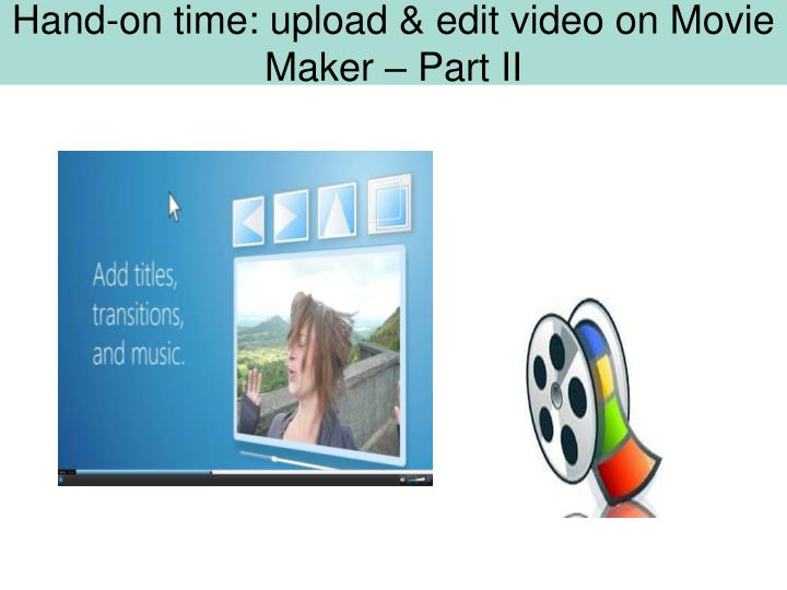 Hand-on time: upload & edit video on Movie Maker – Part II