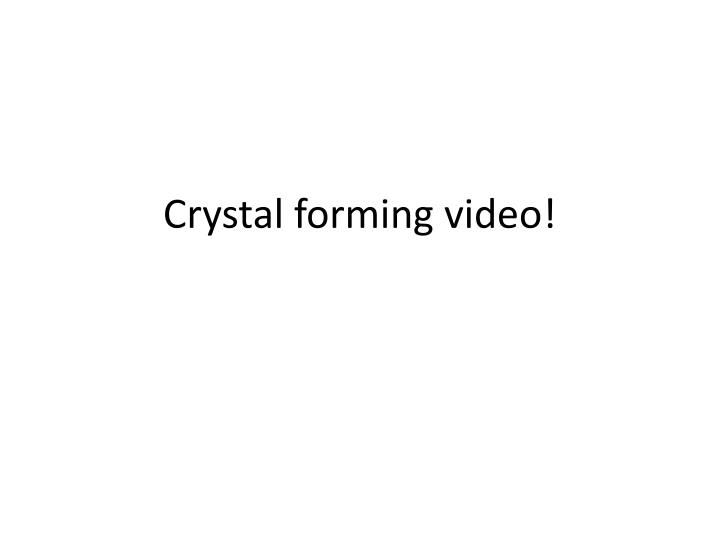 Crystal forming video!