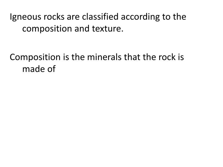 Igneous rocks are classified according to the composition and texture.
