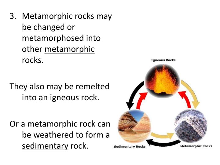 Metamorphic rocks may be changed or metamorphosed into other