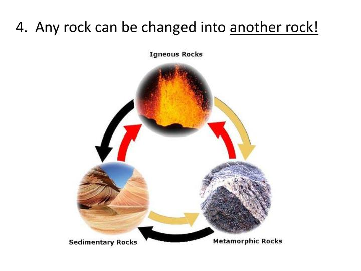 4.  Any rock can be changed into
