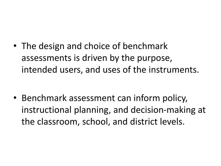 The design and choice of benchmark assessments is driven by the purpose, intended users, and uses of the instruments.
