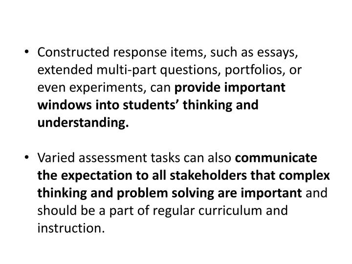 Constructed response items, such as essays, extended multi-part questions, portfolios, or even experiments, can