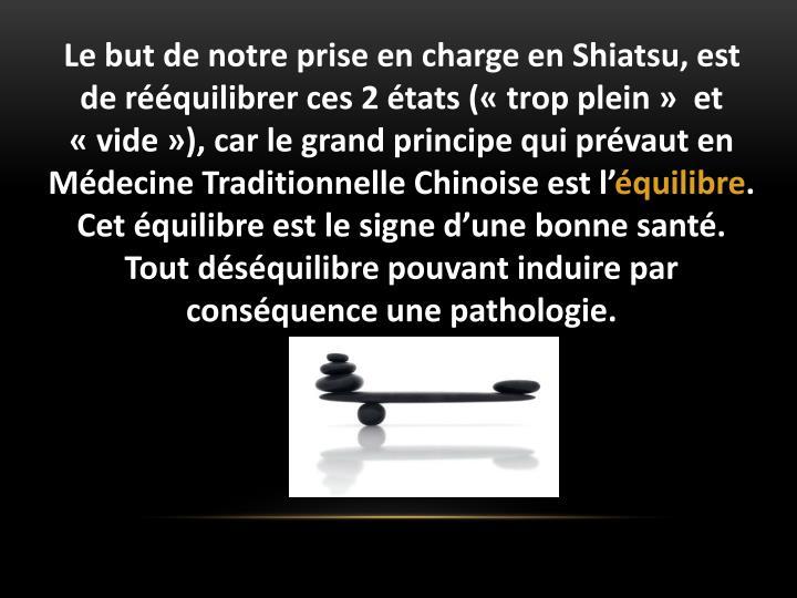 Le but de notre prise en charge en Shiatsu, est de rquilibrer ces 2 tats (trop