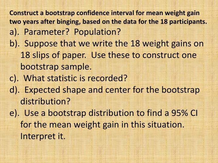 Construct a bootstrap confidence interval for mean weight gain two years after binging, based on the data for the 18 participants.