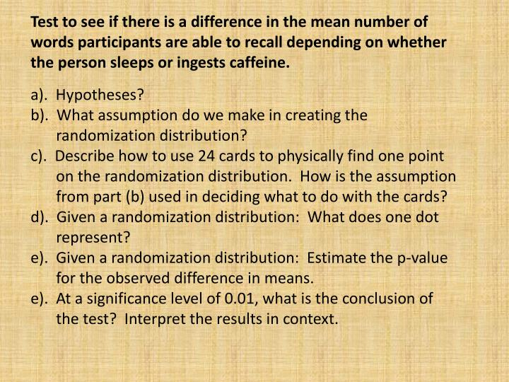 Test to see if there is a difference in the mean number of words participants are able to recall depending on whether the person sleeps or ingests caffeine.