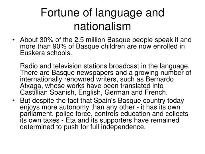 language and nationalism Petty nationalism and the right's war on language this post was submitted by phillip m carter, an associate professor of linguistics at florida international university's cuban research institute the french revolutionaries, compelled as they were by their own notion of égalité, put forth a radical idea.