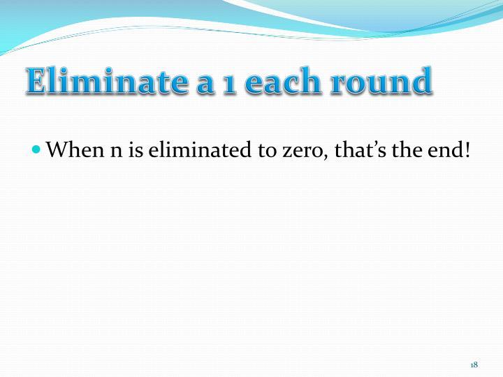 Eliminate a 1 each round