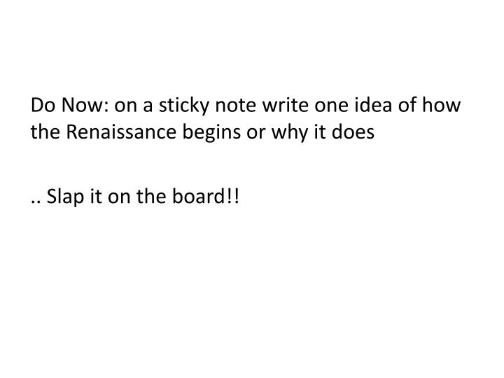 Do Now: on a sticky note write one idea of how the Renaissance begins or why it does