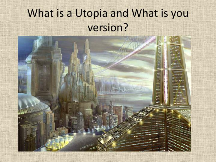What is a Utopia and What is you version?