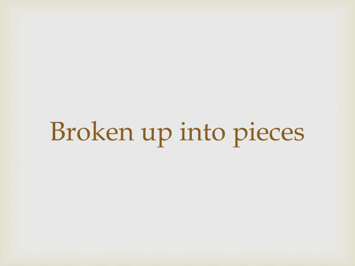 Broken up into pieces